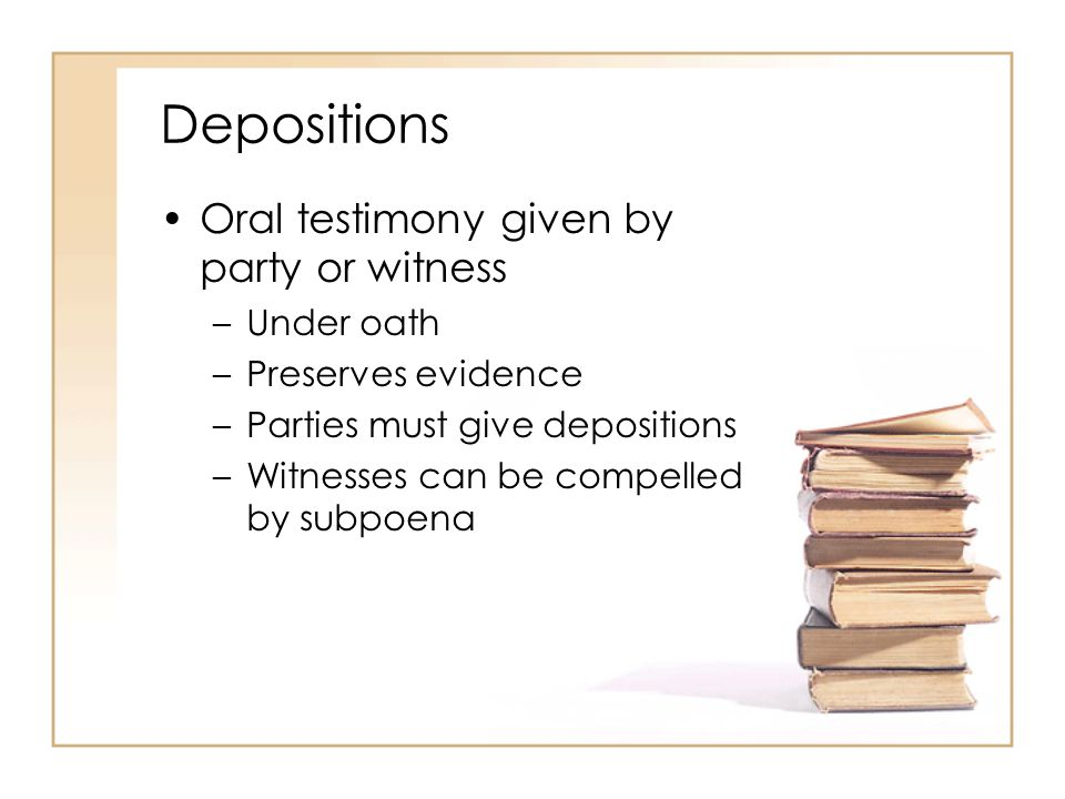 Depositions Oral testimony given by party or witness –Under oath –Preserves evidence –Parties must give depositions –Witnesses can be compelled by subpoena
