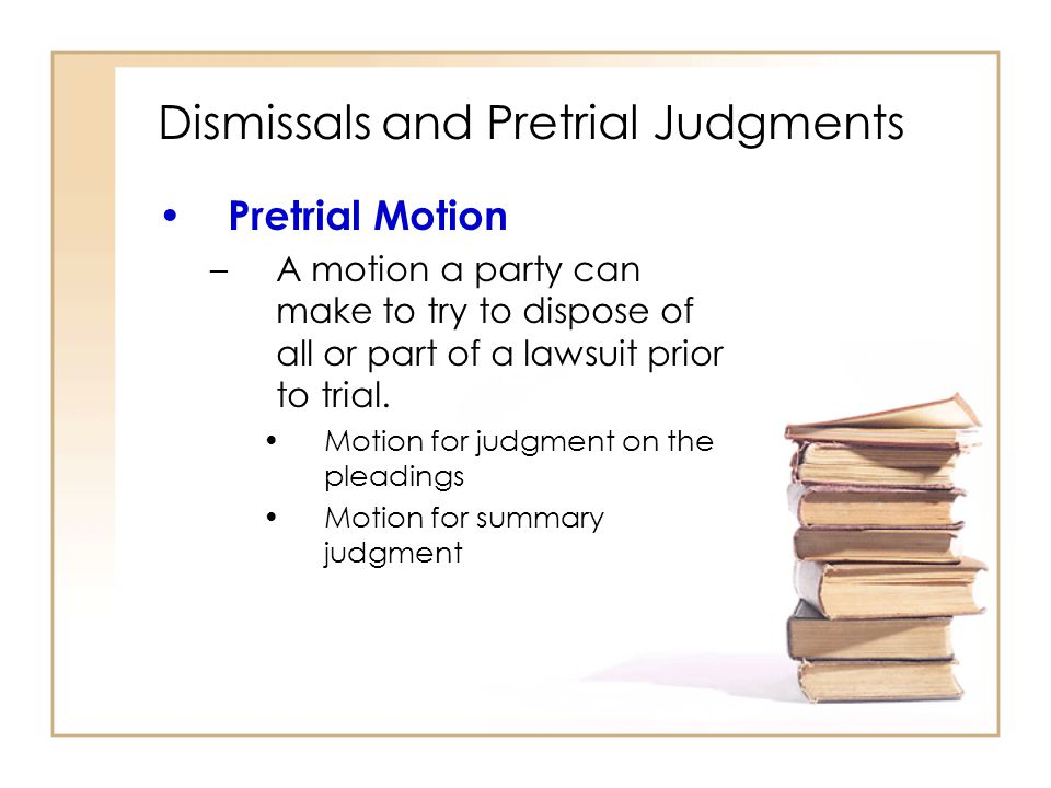 2 - 16 Dismissals and Pretrial Judgments Pretrial Motion –A motion a party can make to try to dispose of all or part of a lawsuit prior to trial.