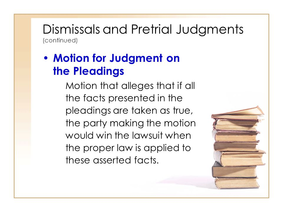 2 - 17 Dismissals and Pretrial Judgments (continued) Motion for Judgment on the Pleadings Motion that alleges that if all the facts presented in the pleadings are taken as true, the party making the motion would win the lawsuit when the proper law is applied to these asserted facts.