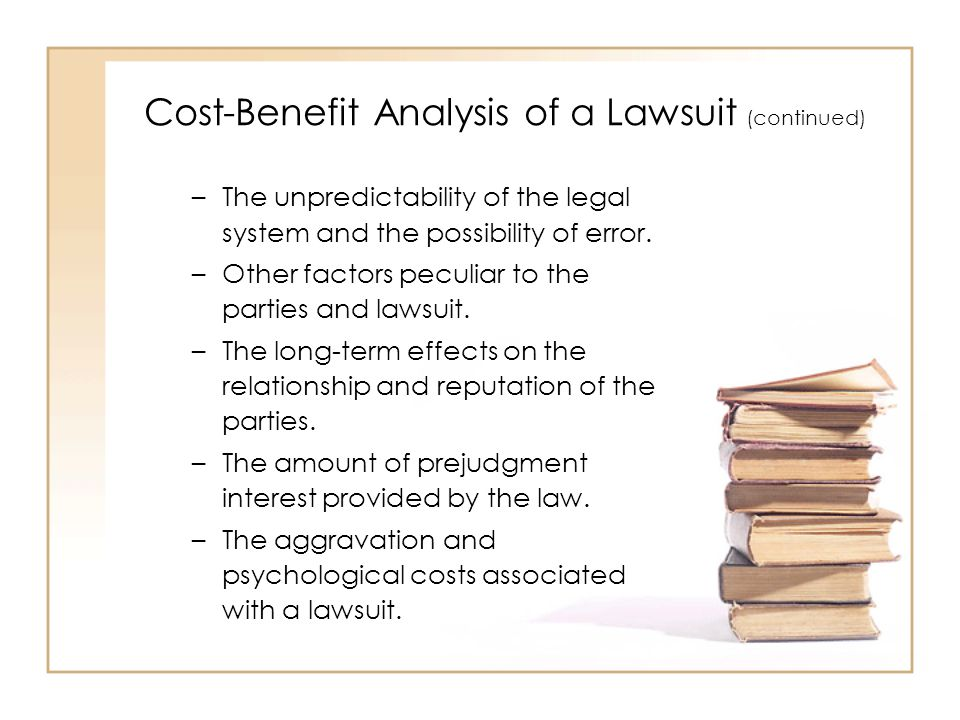 Cost-Benefit Analysis of a Lawsuit (continued) –The unpredictability of the legal system and the possibility of error.