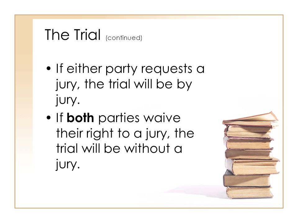 The Trial (continued) If either party requests a jury, the trial will be by jury.