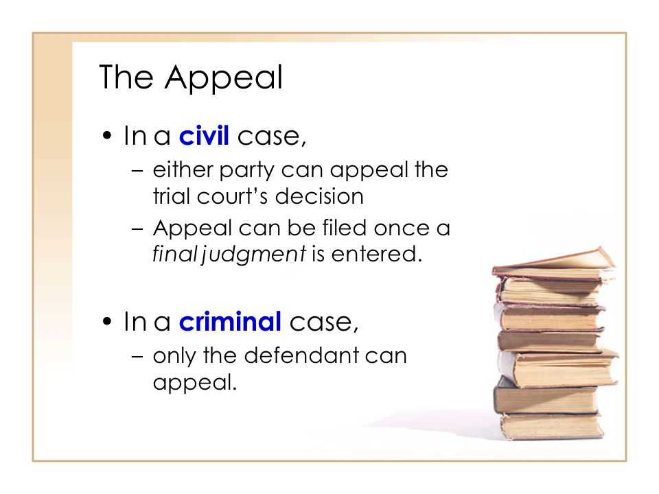 The Appeal In a civil case, –either party can appeal the trial court's decision –Appeal can be filed once a final judgment is entered.