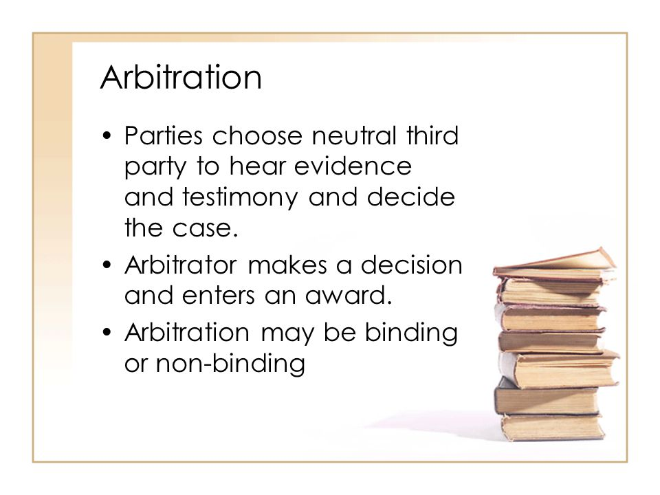 2 - 29 Arbitration Parties choose neutral third party to hear evidence and testimony and decide the case.