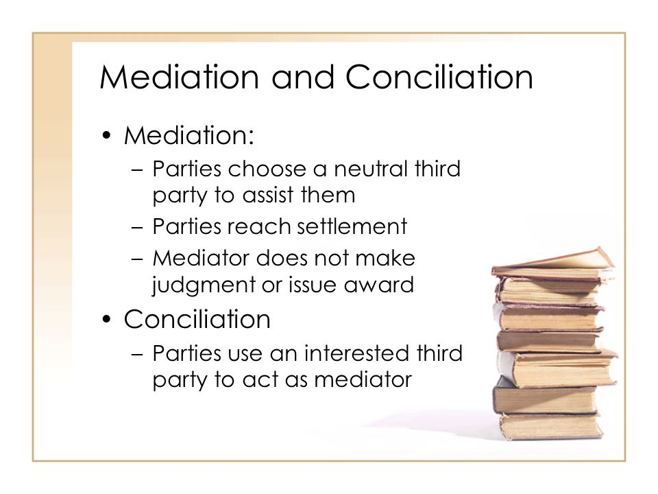 2 - 31 Mediation and Conciliation Mediation: –Parties choose a neutral third party to assist them –Parties reach settlement –Mediator does not make judgment or issue award Conciliation –Parties use an interested third party to act as mediator