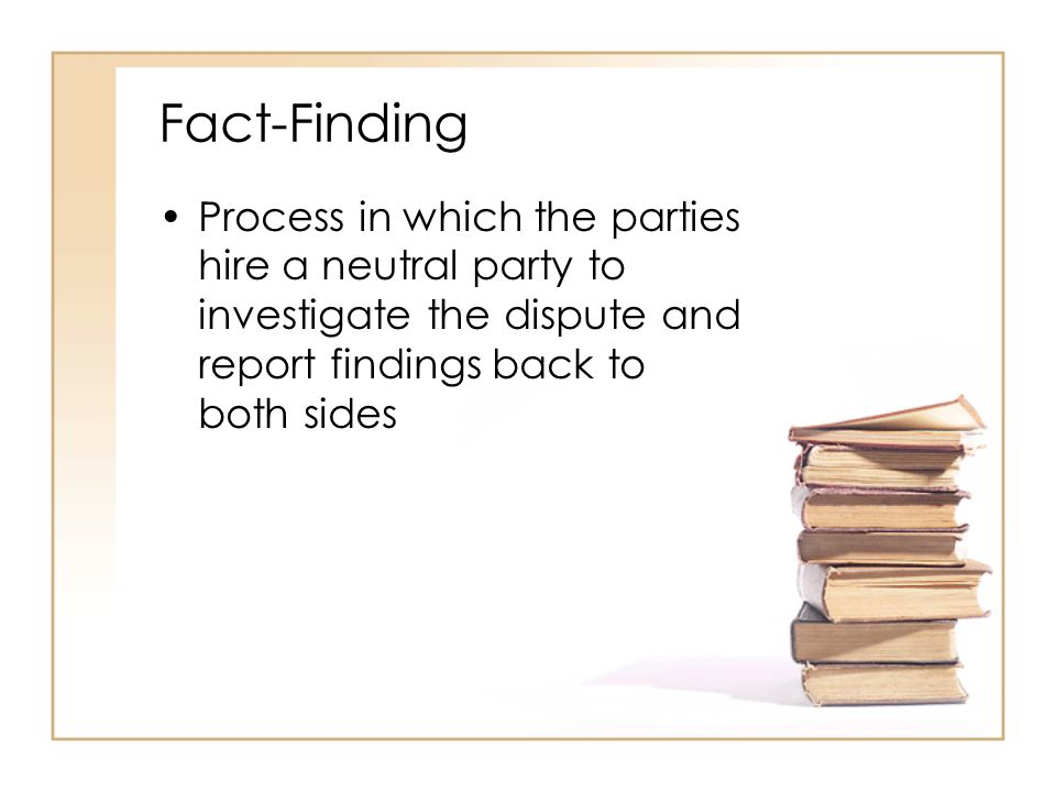 Fact-Finding Process in which the parties hire a neutral party to investigate the dispute and report findings back to both sides