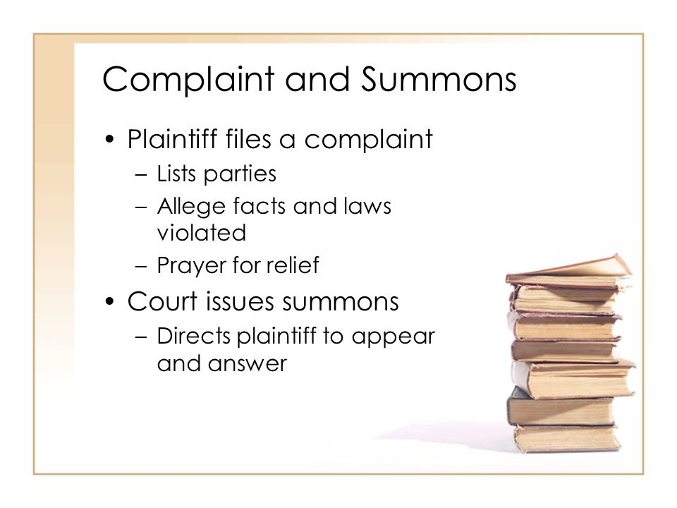 2 - 4 Complaint and Summons Plaintiff files a complaint –Lists parties –Allege facts and laws violated –Prayer for relief Court issues summons –Direct