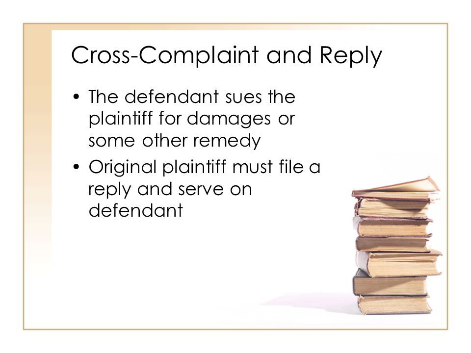 2 - 6 Cross-Complaint and Reply The defendant sues the plaintiff for damages or some other remedy Original plaintiff must file a reply and serve on defendant