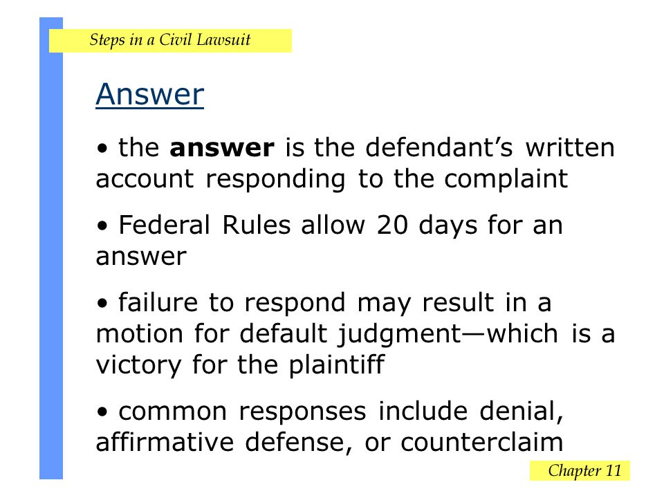 Answer the answer is the defendant's written account responding to the complaint Federal Rules allow 20 days for an answer failure to respond may result in a motion for default judgment—which is a victory for the plaintiff common responses include denial, affirmative defense, or counterclaim