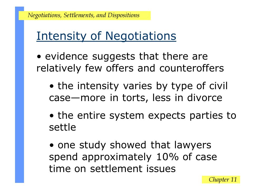 Intensity of Negotiations evidence suggests that there are relatively few offers and counteroffers the intensity varies by type of civil case—more in torts, less in divorce the entire system expects parties to settle one study showed that lawyers spend approximately 10% of case time on settlement issues