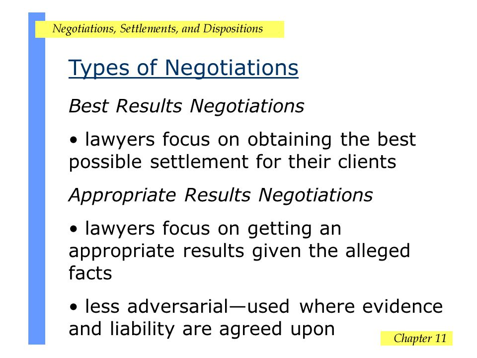 Types of Negotiations Best Results Negotiations lawyers focus on obtaining the best possible settlement for their clients Appropriate Results Negotiations lawyers focus on getting an appropriate results given the alleged facts less adversarial—used where evidence and liability are agreed upon