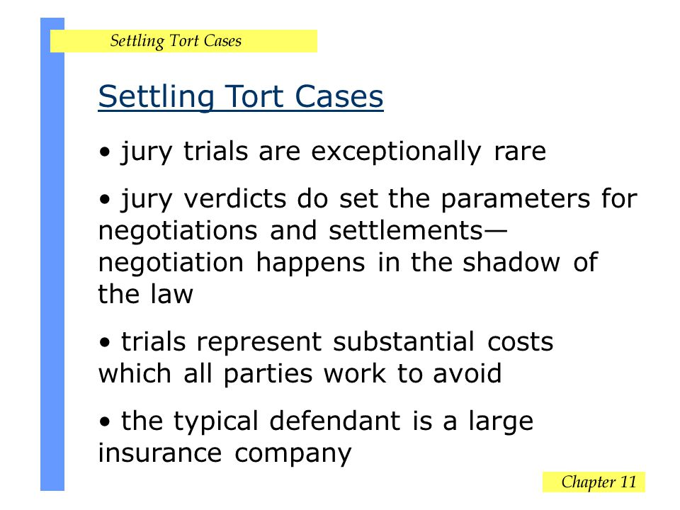 Settling Tort Cases jury trials are exceptionally rare jury verdicts do set the parameters for negotiations and settlements— negotiation happens in the shadow of the law trials represent substantial costs which all parties work to avoid the typical defendant is a large insurance company