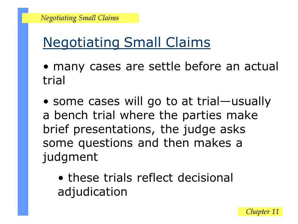 Negotiating Small Claims many cases are settle before an actual trial some cases will go to at trial—usually a bench trial where the parties make brief presentations, the judge asks some questions and then makes a judgment these trials reflect decisional adjudication