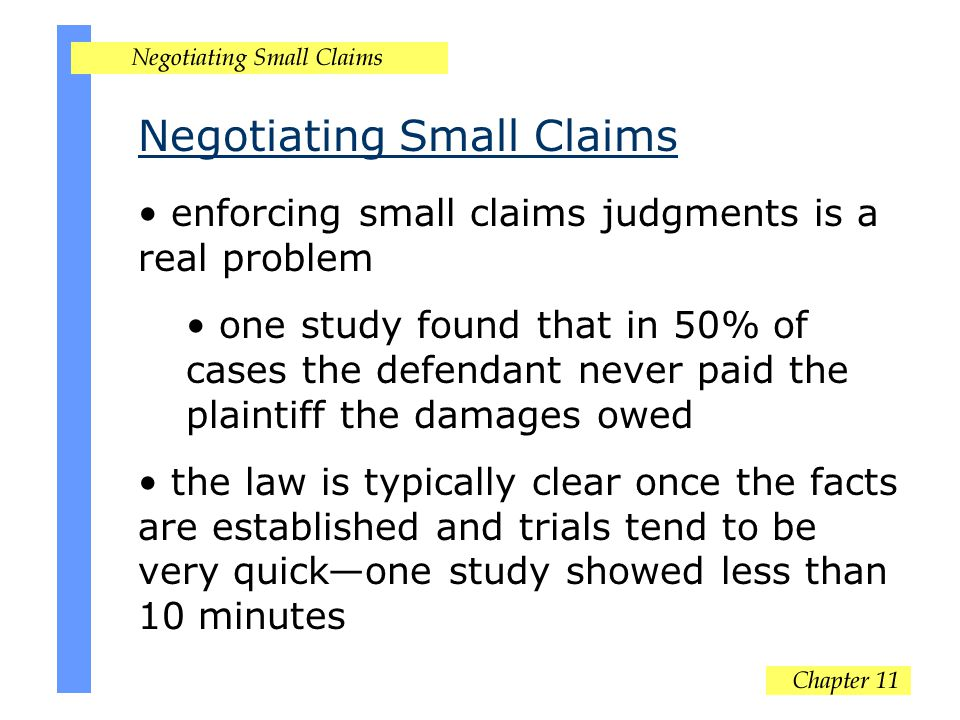 Negotiating Small Claims enforcing small claims judgments is a real problem one study found that in 50% of cases the defendant never paid the plaintiff the damages owed the law is typically clear once the facts are established and trials tend to be very quick—one study showed less than 10 minutes