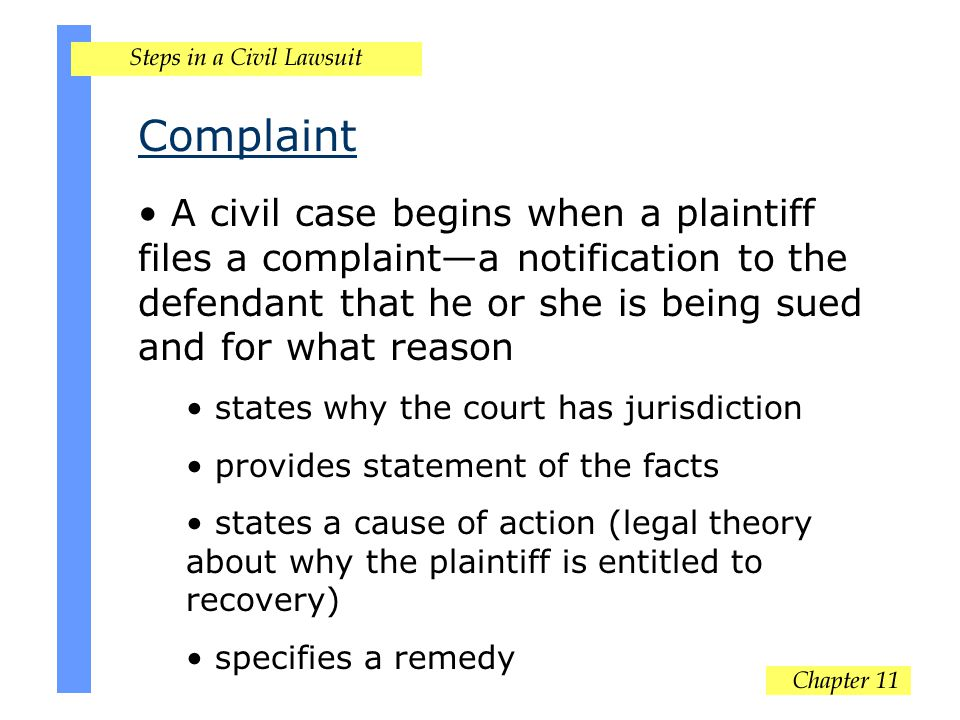 Complaint A civil case begins when a plaintiff files a complaint—a notification to the defendant that he or she is being sued and for what reason states why the court has jurisdiction provides statement of the facts states a cause of action (legal theory about why the plaintiff is entitled to recovery) specifies a remedy