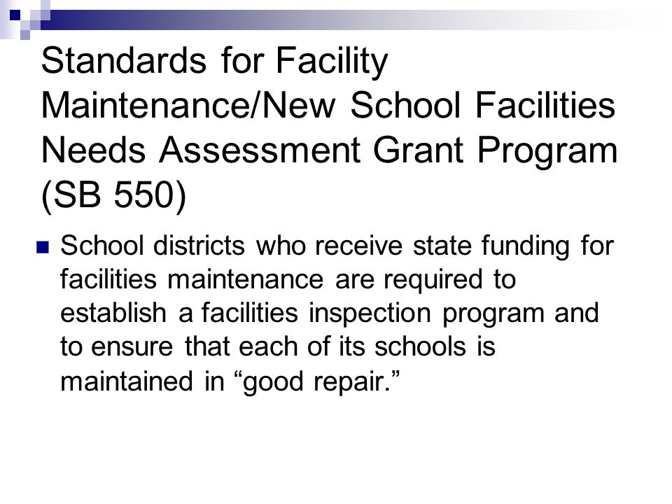 Standards for Facility Maintenance/New School Facilities Needs Assessment Grant Program (SB 550) School districts who receive state funding for facilities maintenance are required to establish a facilities inspection program and to ensure that each of its schools is maintained in good repair.