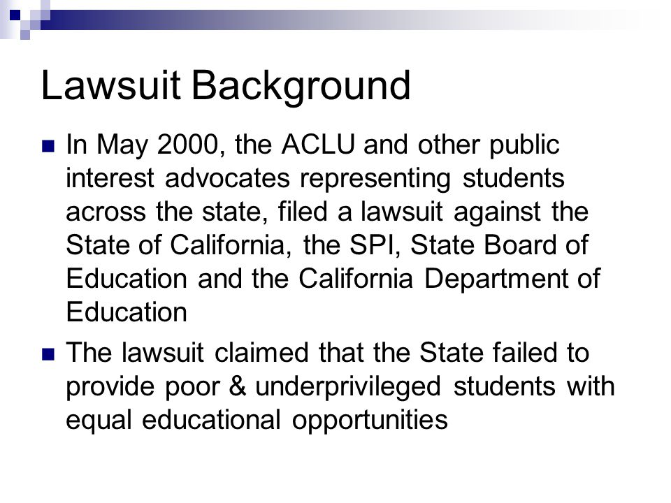 Lawsuit Background In May 2000, the ACLU and other public interest advocates representing students across the state, filed a lawsuit against the State of California, the SPI, State Board of Education and the California Department of Education The lawsuit claimed that the State failed to provide poor & underprivileged students with equal educational opportunities