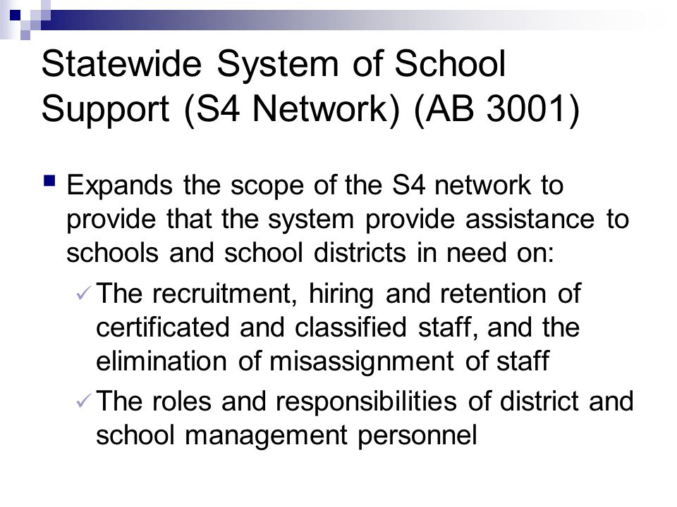 Statewide System of School Support (S4 Network) (AB 3001)  Expands the scope of the S4 network to provide that the system provide assistance to schools and school districts in need on: The recruitment, hiring and retention of certificated and classified staff, and the elimination of misassignment of staff The roles and responsibilities of district and school management personnel