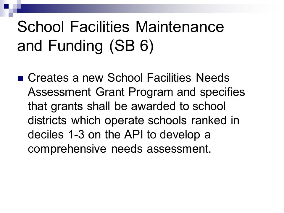 School Facilities Maintenance and Funding (SB 6) Creates a new School Facilities Needs Assessment Grant Program and specifies that grants shall be awarded to school districts which operate schools ranked in deciles 1-3 on the API to develop a comprehensive needs assessment.