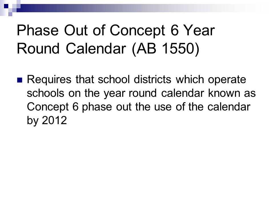 Phase Out of Concept 6 Year Round Calendar (AB 1550) Requires that school districts which operate schools on the year round calendar known as Concept 6 phase out the use of the calendar by 2012