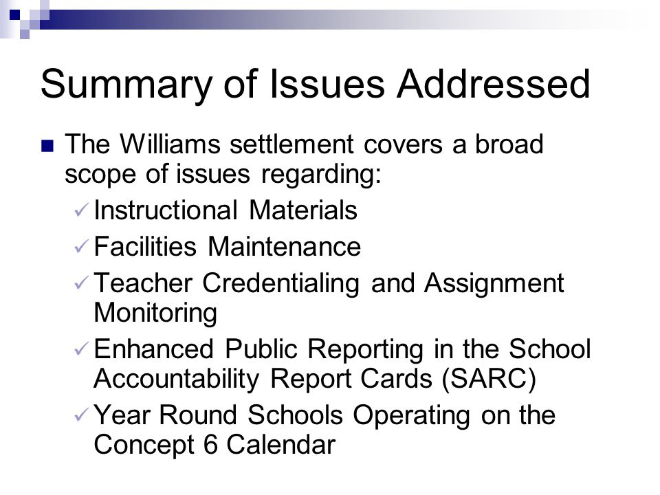 Summary of Issues Addressed The Williams settlement covers a broad scope of issues regarding: Instructional Materials Facilities Maintenance Teacher Credentialing and Assignment Monitoring Enhanced Public Reporting in the School Accountability Report Cards (SARC) Year Round Schools Operating on the Concept 6 Calendar