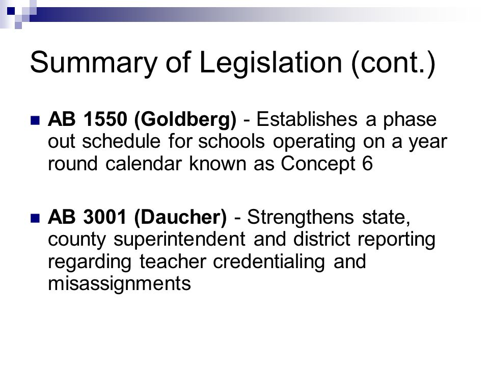 Summary of Legislation (cont.) AB 1550 (Goldberg) - Establishes a phase out schedule for schools operating on a year round calendar known as Concept 6 AB 3001 (Daucher) - Strengthens state, county superintendent and district reporting regarding teacher credentialing and misassignments