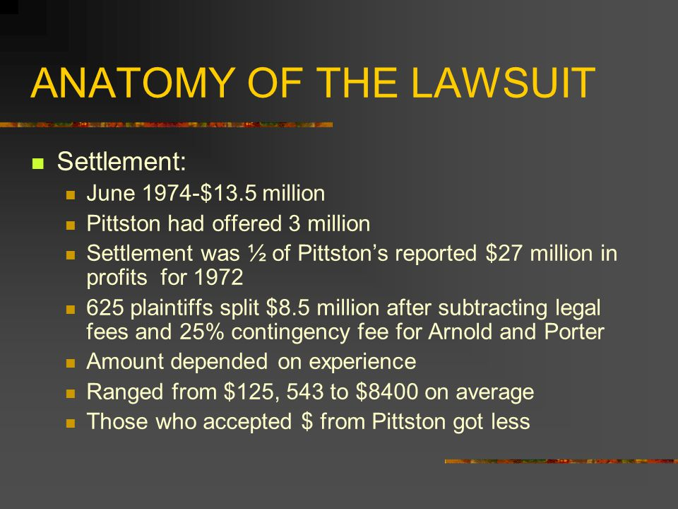 ANATOMY OF THE LAWSUIT Settlement: June 1974-$13.5 million Pittston had offered 3 million Settlement was ½ of Pittston's reported $27 million in profits for 1972 625 plaintiffs split $8.5 million after subtracting legal fees and 25% contingency fee for Arnold and Porter Amount depended on experience Ranged from $125, 543 to $8400 on average Those who accepted $ from Pittston got less