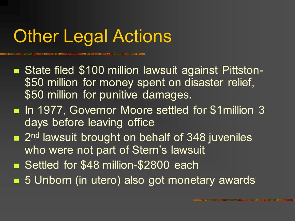 Other Legal Actions State filed $100 million lawsuit against Pittston- $50 million for money spent on disaster relief, $50 million for punitive damage