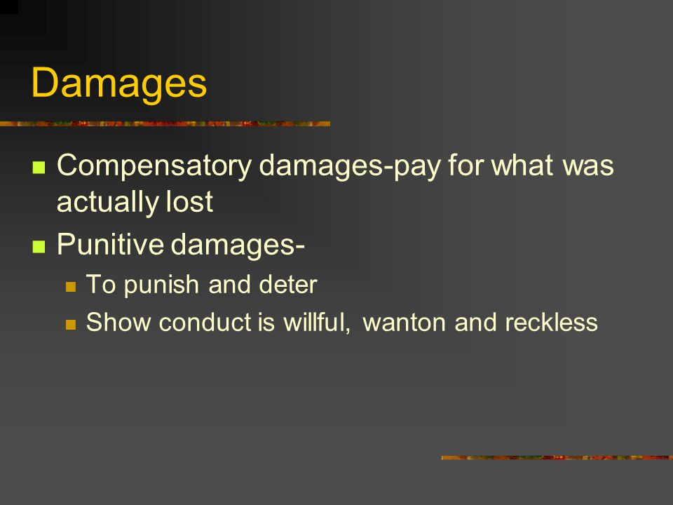 Damages Compensatory damages-pay for what was actually lost Punitive damages- To punish and deter Show conduct is willful, wanton and reckless