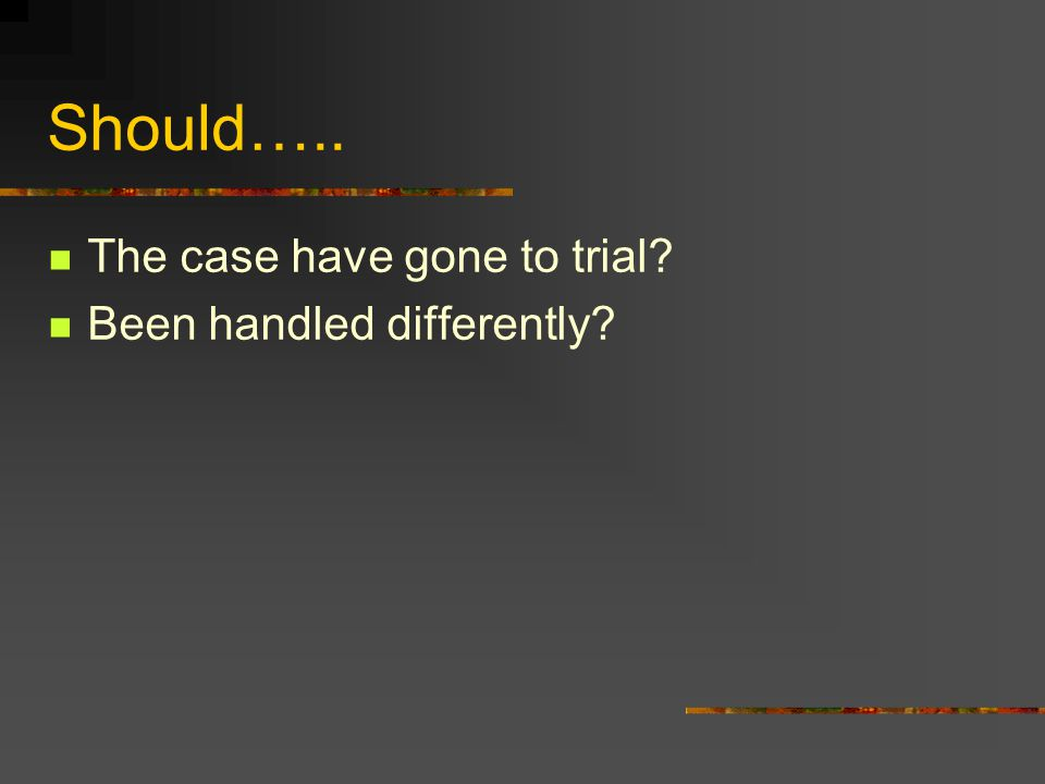 Should….. The case have gone to trial Been handled differently