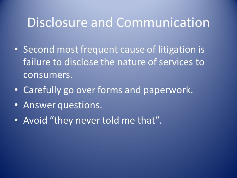 Disclosure and Communication Second most frequent cause of litigation is failure to disclose the nature of services to consumers.