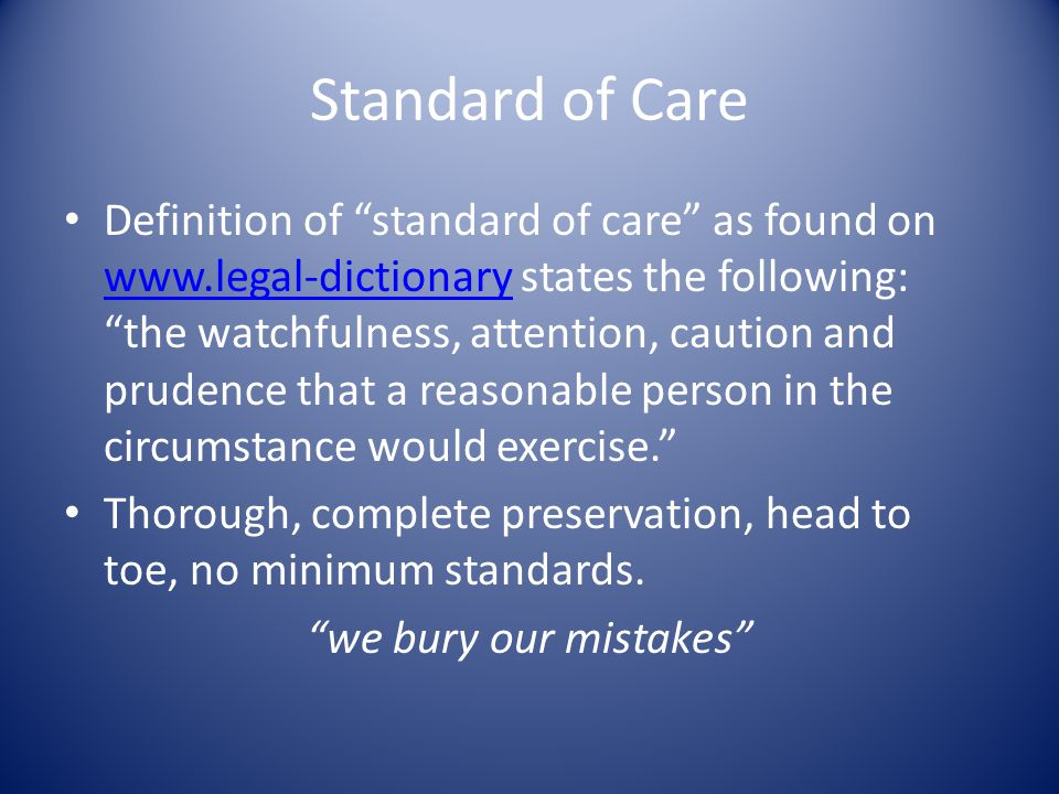 Standard of Care Definition of standard of care as found on www.legal-dictionary states the following: the watchfulness, attention, caution and prudence that a reasonable person in the circumstance would exercise. www.legal-dictionary Thorough, complete preservation, head to toe, no minimum standards.