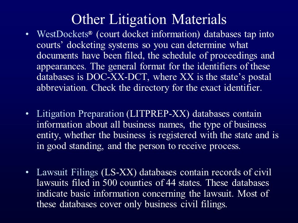 Other Litigation Materials WestDockets ® (court docket information) databases tap into courts' docketing systems so you can determine what documents have been filed, the schedule of proceedings and appearances.