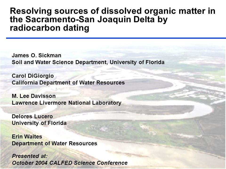 Resolving sources of dissolved organic matter in the Sacramento-San Joaquin Delta by radiocarbon dating James O. Sickman Soil and Water Science Depart