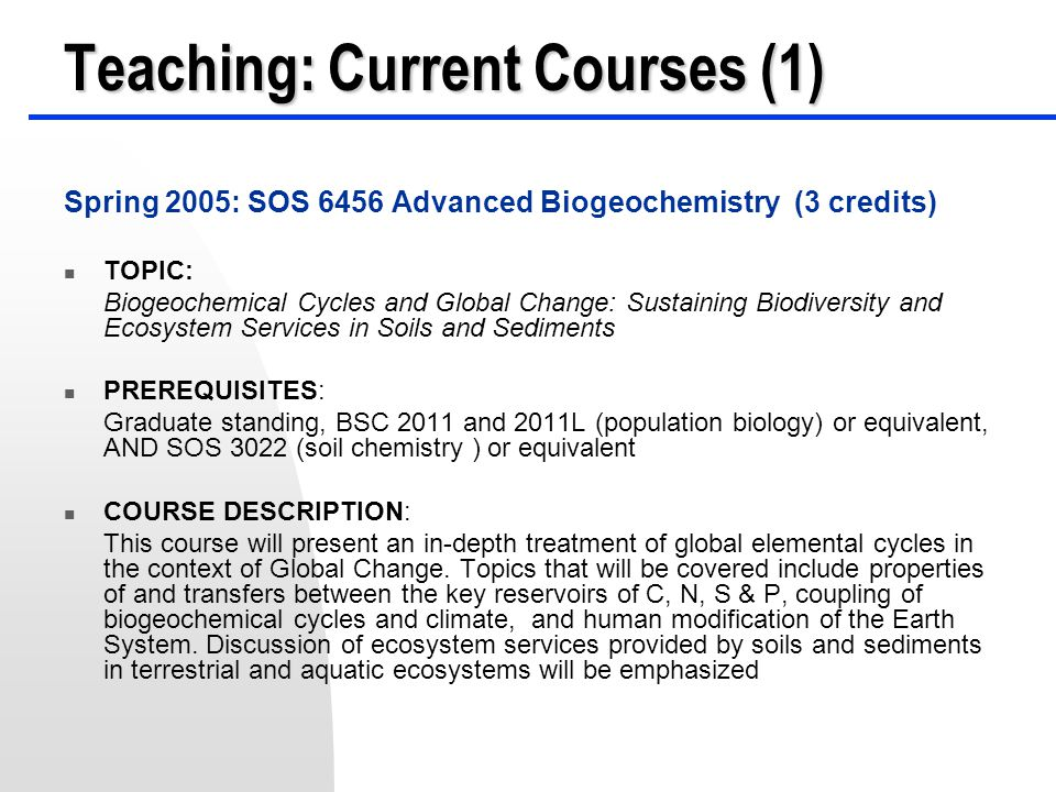 Teaching: Current Courses (2) Fall 2005: SOS 4932 Environmental Biogeochemistry (3 credits) PREREQUISITES: BSC 2010 and 2010L (general biology) or equivalent, AND CHM 2045 and 2045L (general chemistry) or equivalent COURSE DESCRIPTION: This course will examine the biogeochemical systems of the Earth for the past 5 billion years.