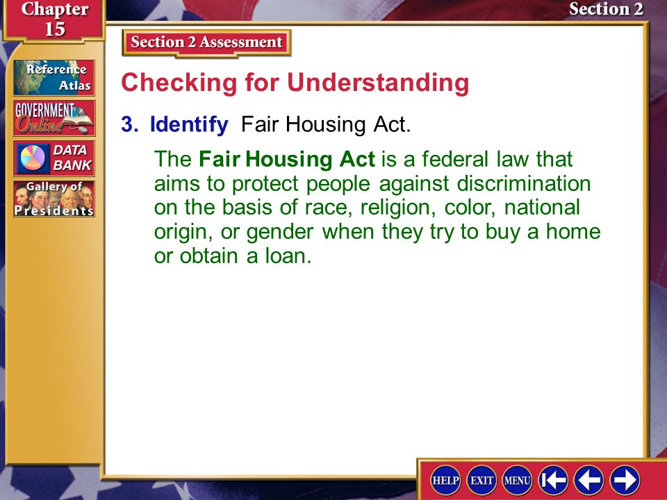 Section 2 Assessment-3 3.Identify Fair Housing Act. Checking for Understanding The Fair Housing Act is a federal law that aims to protect people again