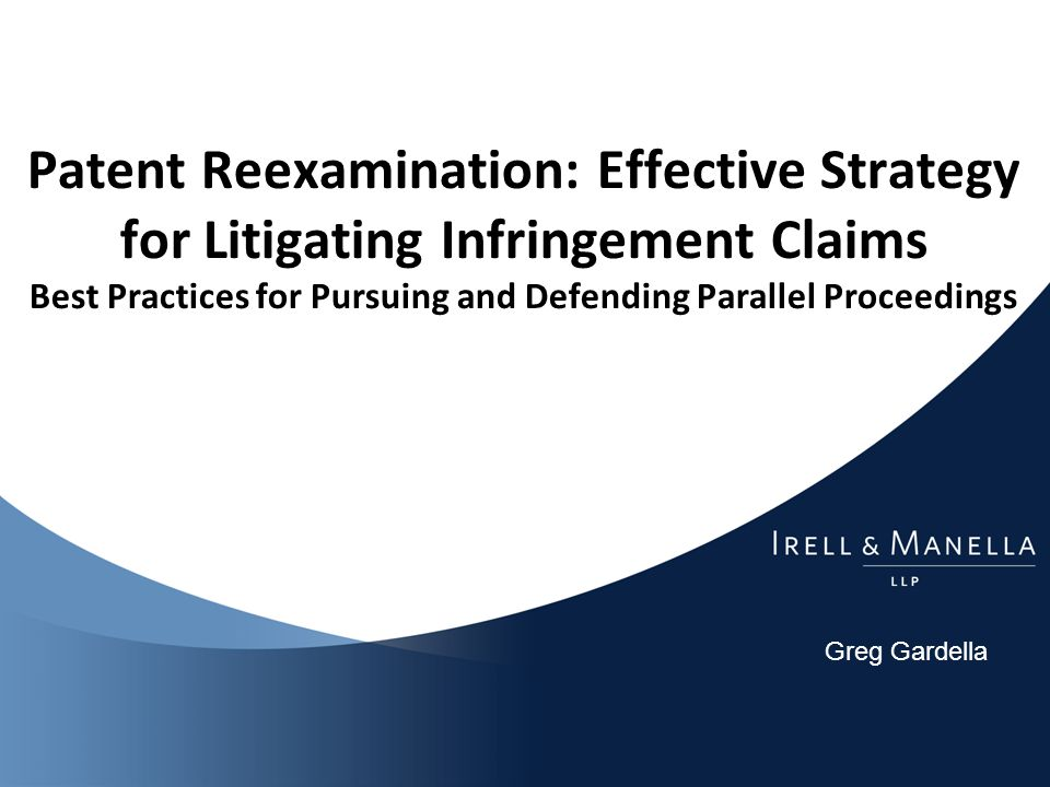 Greg Gardella Patent Reexamination: Effective Strategy for Litigating Infringement Claims Best Practices for Pursuing and Defending Parallel Proceedings