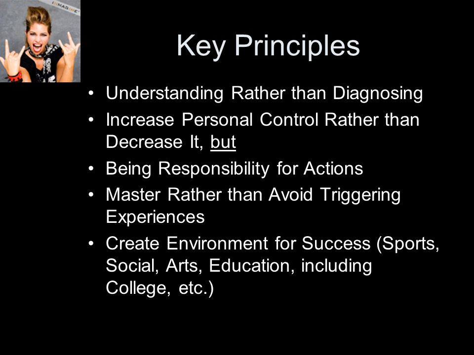 Key Principles Understanding Rather than Diagnosing Increase Personal Control Rather than Decrease It, but Being Responsibility for Actions Master Rather than Avoid Triggering Experiences Create Environment for Success (Sports, Social, Arts, Education, including College, etc.)