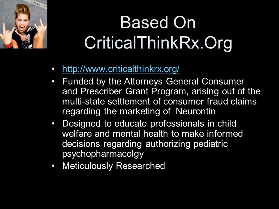 Based On CriticalThinkRx.Org http://www.criticalthinkrx.org/ Funded by the Attorneys General Consumer and Prescriber Grant Program, arising out of the multi-state settlement of consumer fraud claims regarding the marketing of Neurontin Designed to educate professionals in child welfare and mental health to make informed decisions regarding authorizing pediatric psychopharmacolgy Meticulously Researched