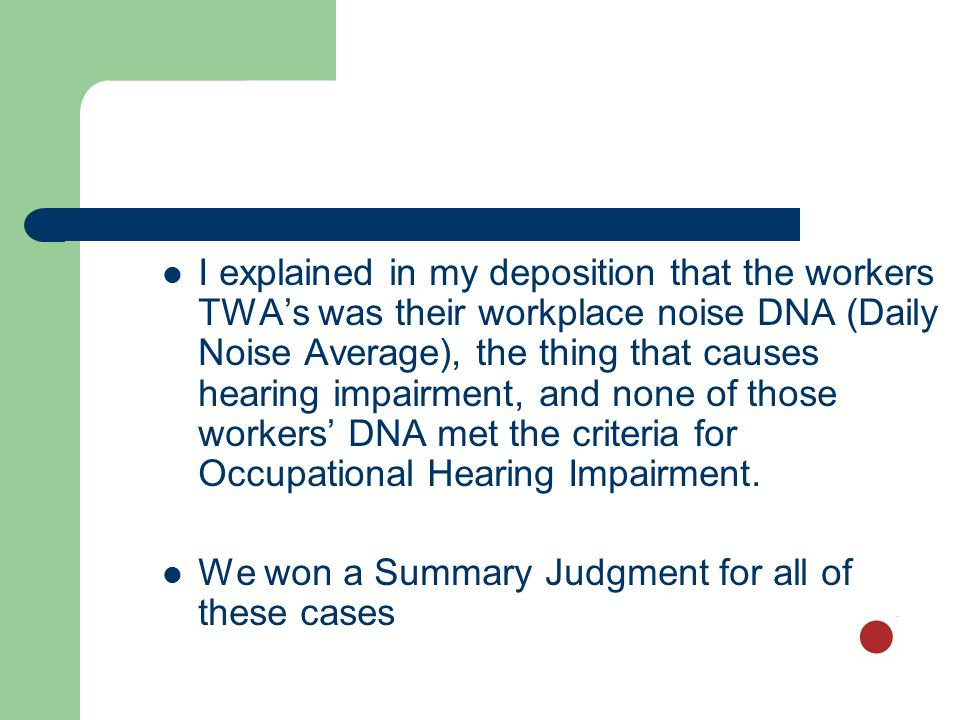 I explained in my deposition that the workers TWA's was their workplace noise DNA (Daily Noise Average), the thing that causes hearing impairment, and none of those workers' DNA met the criteria for Occupational Hearing Impairment.