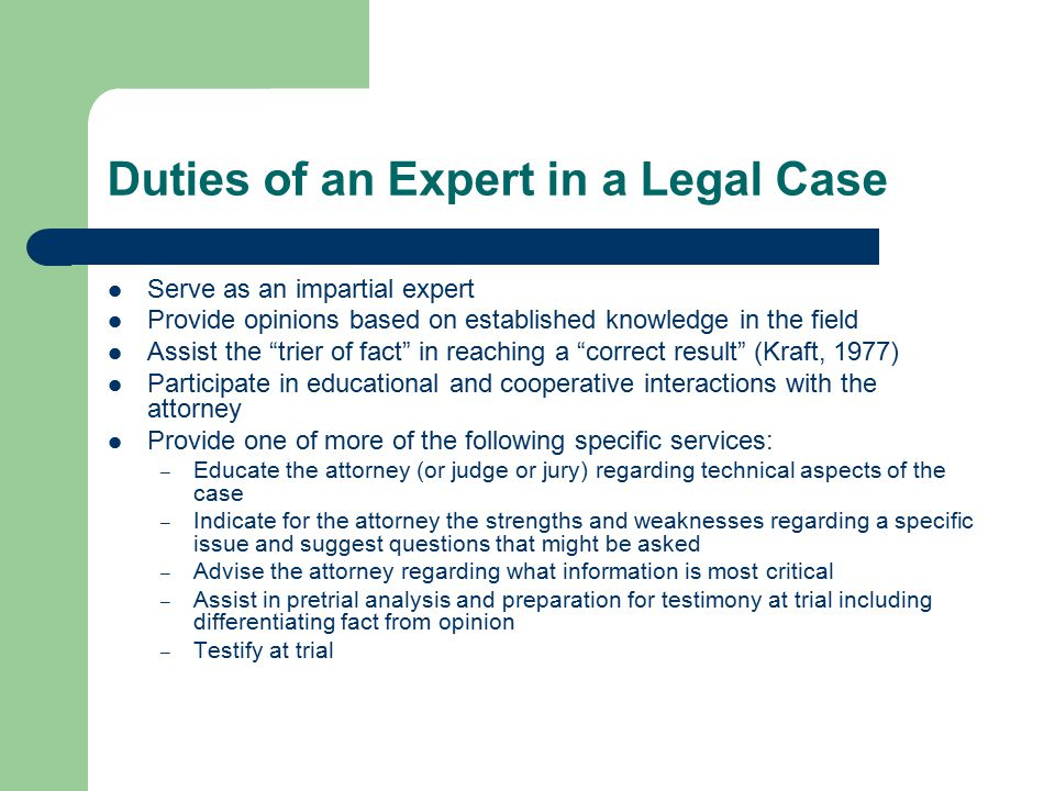 Duties of an Expert in a Legal Case Serve as an impartial expert Provide opinions based on established knowledge in the field Assist the trier of fact in reaching a correct result (Kraft, 1977) Participate in educational and cooperative interactions with the attorney Provide one of more of the following specific services: – Educate the attorney (or judge or jury) regarding technical aspects of the case – Indicate for the attorney the strengths and weaknesses regarding a specific issue and suggest questions that might be asked – Advise the attorney regarding what information is most critical – Assist in pretrial analysis and preparation for testimony at trial including differentiating fact from opinion – Testify at trial