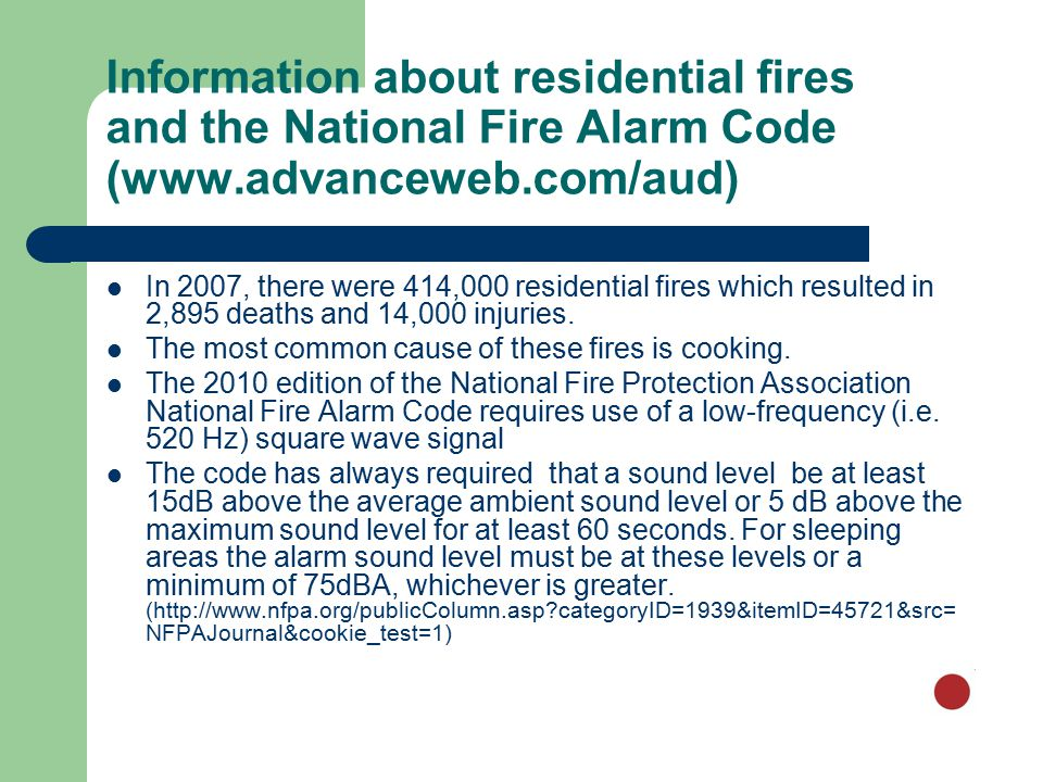 Information about residential fires and the National Fire Alarm Code (www.advanceweb.com/aud) In 2007, there were 414,000 residential fires which resulted in 2,895 deaths and 14,000 injuries.