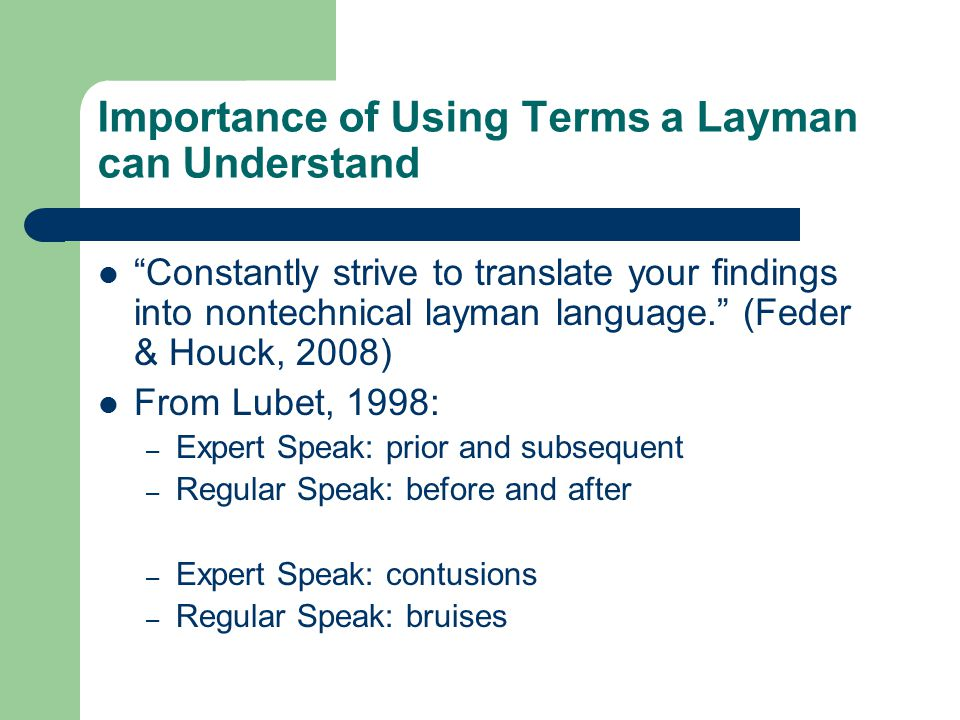 Importance of Using Terms a Layman can Understand Constantly strive to translate your findings into nontechnical layman language. (Feder & Houck, 2008) From Lubet, 1998: – Expert Speak: prior and subsequent – Regular Speak: before and after – Expert Speak: contusions – Regular Speak: bruises