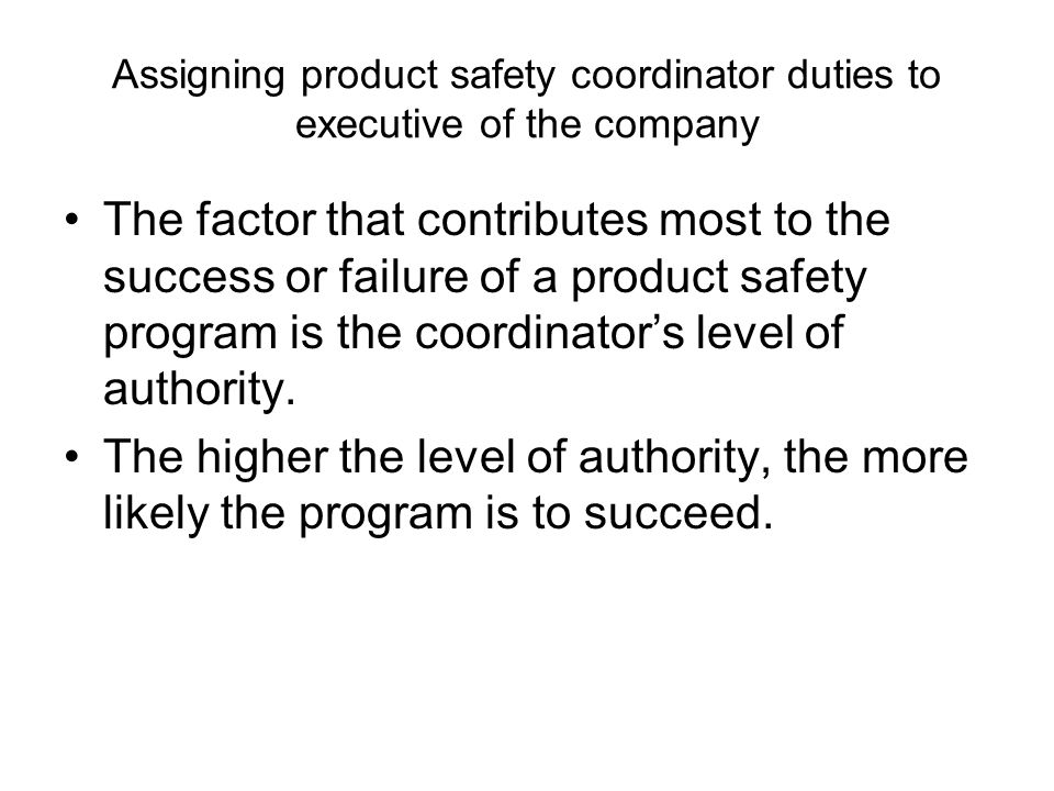 Assigning product safety coordinator duties to executive of the company The factor that contributes most to the success or failure of a product safety