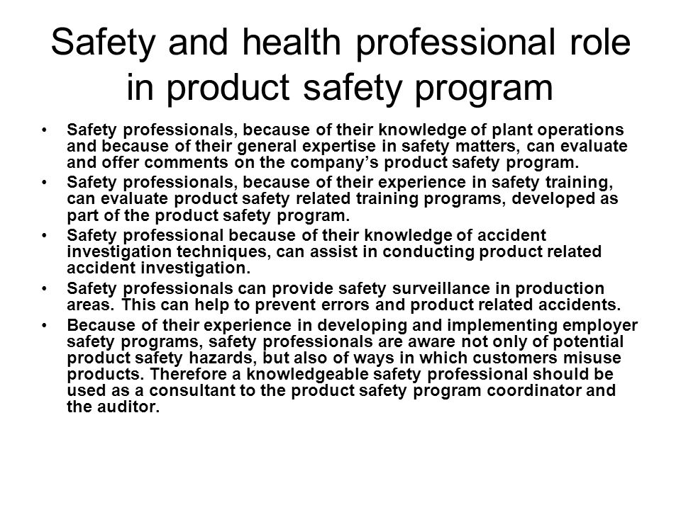 Safety and health professional role in product safety program Safety professionals, because of their knowledge of plant operations and because of thei
