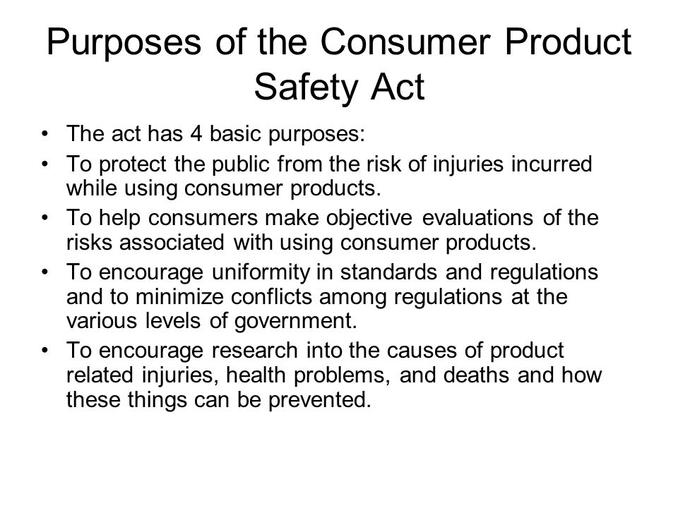 Purposes of the Consumer Product Safety Act The act has 4 basic purposes: To protect the public from the risk of injuries incurred while using consume