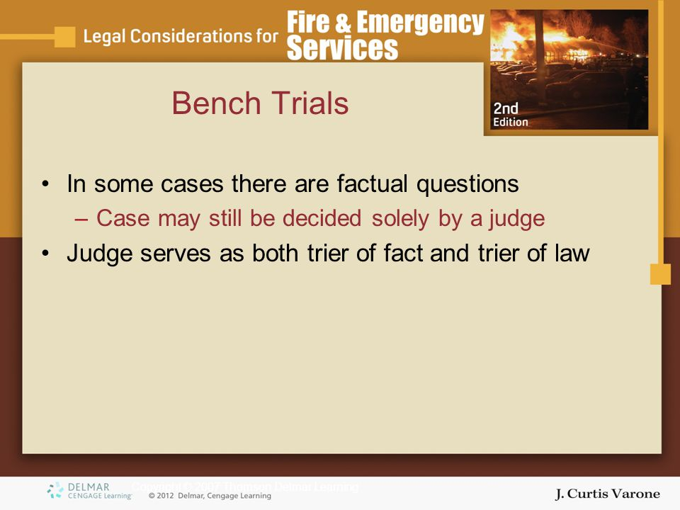 Copyright © 2007 Thomson Delmar Learning Bench Trials In some cases there are factual questions –Case may still be decided solely by a judge Judge serves as both trier of fact and trier of law