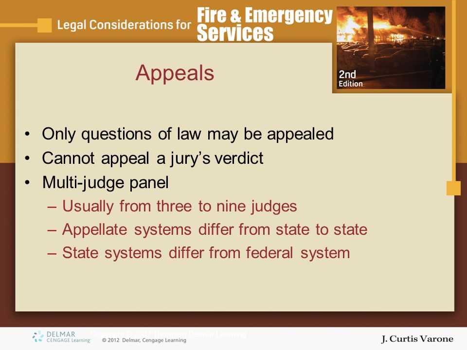 Copyright © 2007 Thomson Delmar Learning Only questions of law may be appealed Cannot appeal a jury's verdict Multi-judge panel –Usually from three to nine judges –Appellate systems differ from state to state –State systems differ from federal system Appeals