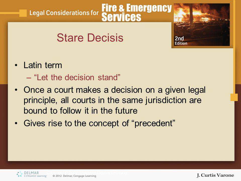 Copyright © 2007 Thomson Delmar Learning Stare Decisis Latin term – Let the decision stand Once a court makes a decision on a given legal principle, all courts in the same jurisdiction are bound to follow it in the future Gives rise to the concept of precedent