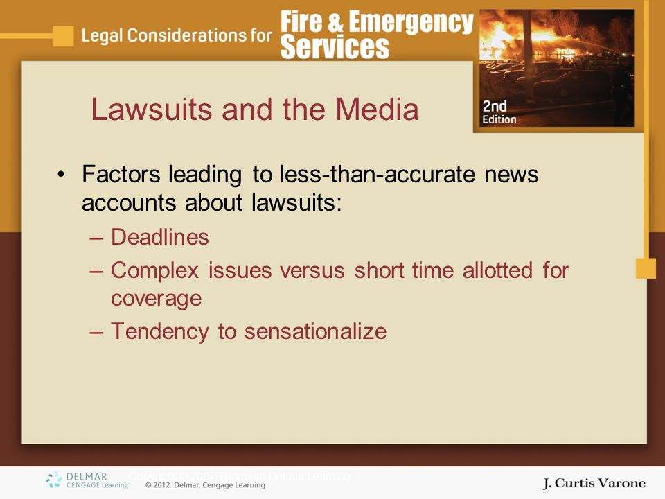 Copyright © 2007 Thomson Delmar Learning Lawsuits and the Media Factors leading to less-than-accurate news accounts about lawsuits: –Deadlines –Complex issues versus short time allotted for coverage –Tendency to sensationalize
