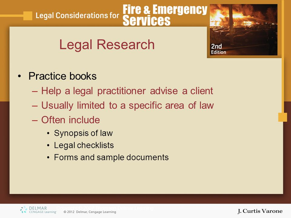 Copyright © 2007 Thomson Delmar Learning Practice books –Help a legal practitioner advise a client –Usually limited to a specific area of law –Often include Synopsis of law Legal checklists Forms and sample documents Legal Research